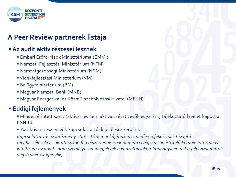  Az audit aktív részesei lesznek  Emberi Erőforrások Minisztériuma (EMMI)  Nemzeti Fejlesztési Minisztérium (NFM)  Nemzetgazdasági Minisztérium (NGM)  Vidékfejlesztési Minisztérium (VM)  Belügyminisztérium (BM)  Magyar Nemzeti Bank (MNB)  Magyar Energetikai és Közmű-szabályozási Hivatal (MEKH)  Eddigi fejlemények  Minden érintett szerv (aktívan és nem aktívan részt vevők egyaránt) tájékoztató levelet kapott a KSH-tól  Az aktívan részt vevők kapcsolattartói kijelölésre kerültek Kapcsolattartó: az intézmény statisztikai munkájának jó ismerője; a felkészülést segítő megbeszéléseken, oktatásokon fog részt venni; ezek alapján elvégzi az önértékelő kérdőív intézményi kitöltését; az audit során személyesen megjelenik a konzultációkon (amennyiben azt a felülvizsgálatot végző peer-ek igénylik) A Peer Review partnerek listája  6