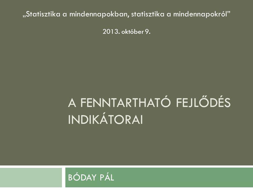 """A FENNTARTHATÓ FEJLŐDÉS INDIKÁTORAI BÓDAY PÁL """"Statisztika a mindennapokban, statisztika a mindennapokról 2013."""