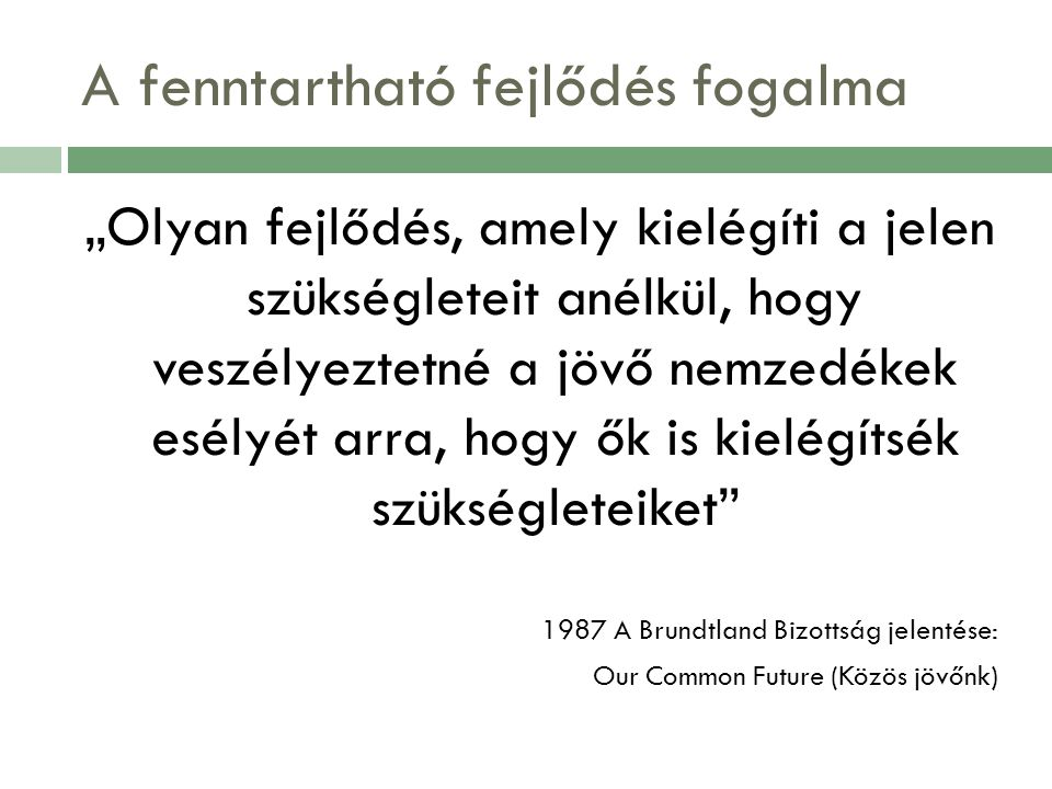 """A fenntartható fejlődés fogalma """"Olyan fejlődés, amely kielégíti a jelen szükségleteit anélkül, hogy veszélyeztetné a jövő nemzedékek esélyét arra, hogy ők is kielégítsék szükségleteiket 1987 A Brundtland Bizottság jelentése: Our Common Future (Közös jövőnk)"""