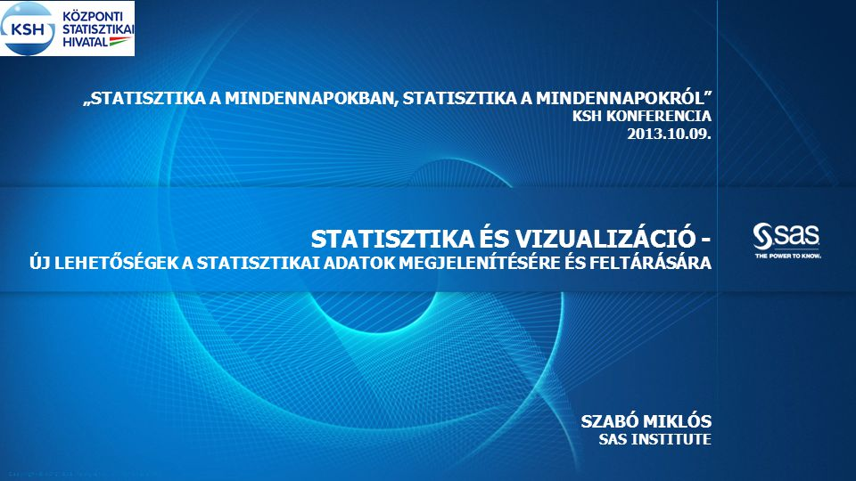 Copyright © 2012, SAS Institute Inc. All rights reserved. STATISZTIKA ÉS VIZUALIZÁCIÓ - ÚJ LEHETŐSÉGEK A STATISZTIKAI ADATOK MEGJELENÍTÉSÉRE ÉS FELTÁR