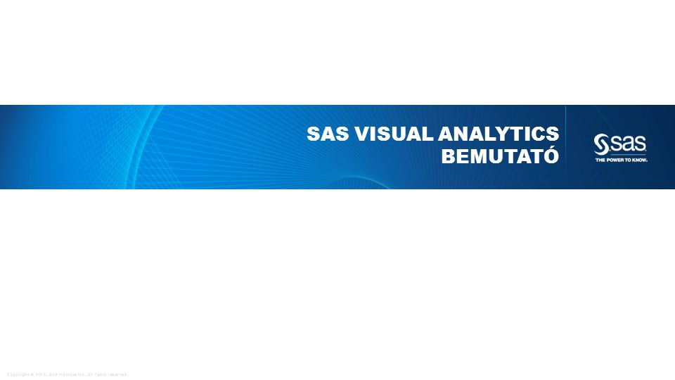 Copyright © 2012, SAS Institute Inc. All rights reserved. SAS VISUAL ANALYTICS BEMUTATÓ