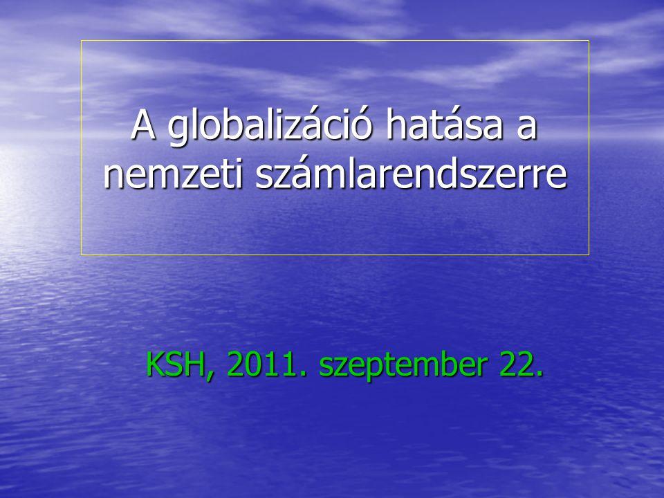 A globalizáció hatása a nemzeti számlarendszerre KSH, 2011. szeptember 22.