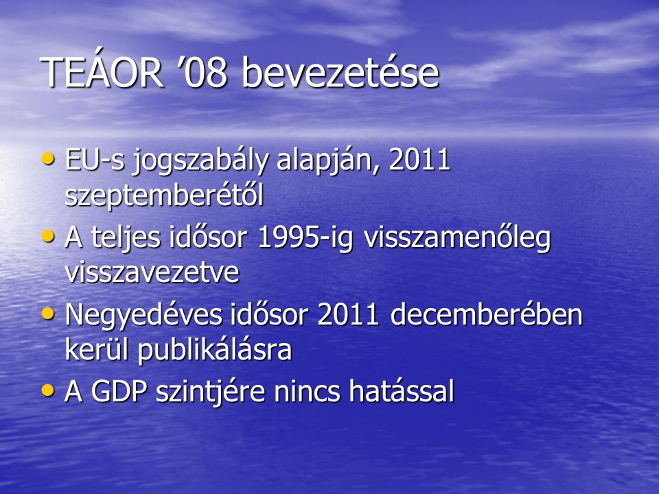 TEÁOR '08 bevezetése EU-s jogszabály alapján, 2011 szeptemberétől EU-s jogszabály alapján, 2011 szeptemberétől A teljes idősor 1995-ig visszamenőleg visszavezetve A teljes idősor 1995-ig visszamenőleg visszavezetve Negyedéves idősor 2011 decemberében kerül publikálásra Negyedéves idősor 2011 decemberében kerül publikálásra A GDP szintjére nincs hatással A GDP szintjére nincs hatással