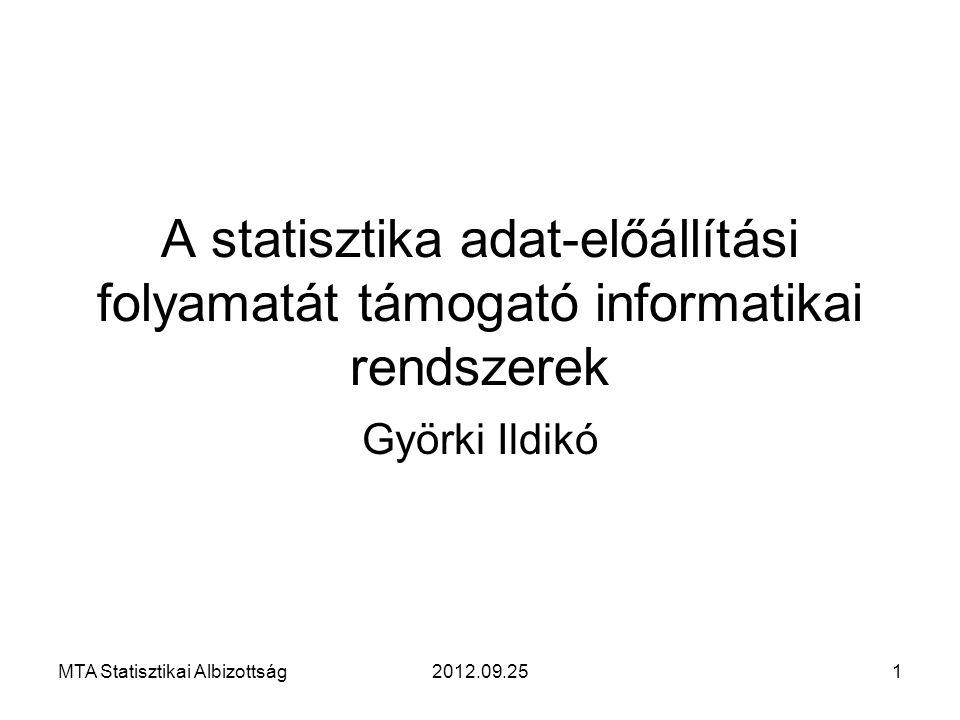 A statisztika adat-előállítási folyamatát támogató informatikai rendszerek Györki Ildikó MTA Statisztikai Albizottság12012.09.25