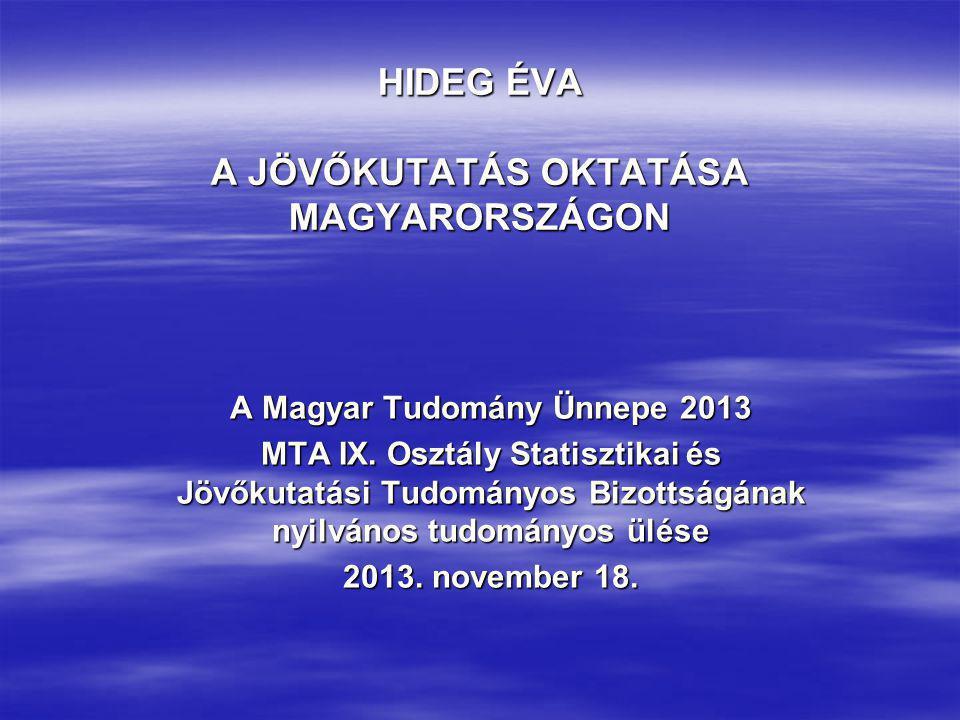 HIDEG ÉVA A JÖVŐKUTATÁS OKTATÁSA MAGYARORSZÁGON A Magyar Tudomány Ünnepe 2013 MTA IX. Osztály Statisztikai és Jövőkutatási Tudományos Bizottságának ny