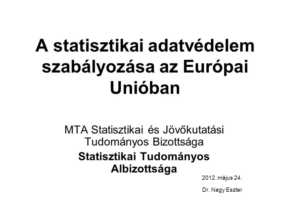A statisztikai adatvédelem szabályozása az Európai Unióban MTA Statisztikai és Jövőkutatási Tudományos Bizottsága Statisztikai Tudományos Albizottsága 2012.