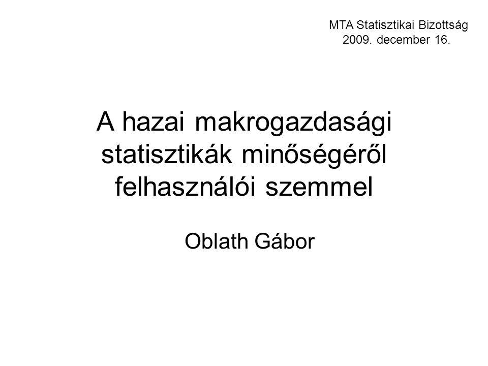 A hazai makrogazdasági statisztikák minőségéről felhasználói szemmel Oblath Gábor MTA Statisztikai Bizottság 2009.