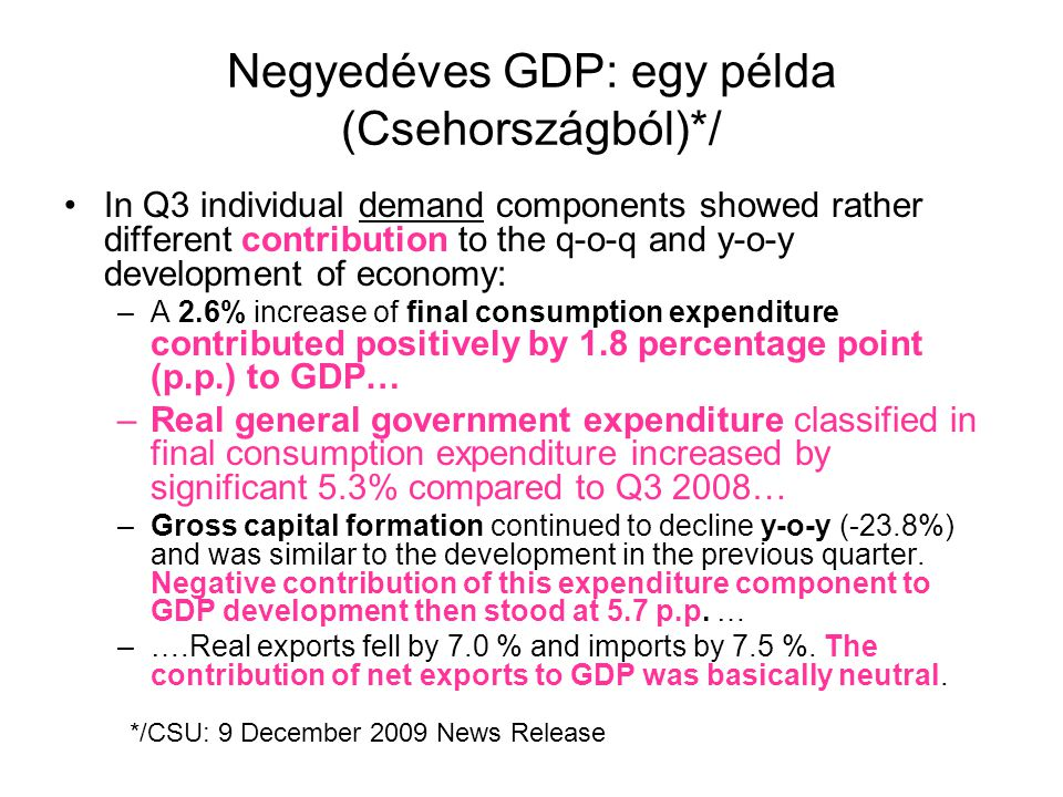 Negyedéves GDP: egy példa (Csehországból)*/ In Q3 individual demand components showed rather different contribution to the q-o-q and y-o-y development of economy: –A 2.6% increase of final consumption expenditure contributed positively by 1.8 percentage point (p.p.) to GDP… –Real general government expenditure classified in final consumption expenditure increased by significant 5.3% compared to Q3 2008… –Gross capital formation continued to decline y-o-y (-23.8%) and was similar to the development in the previous quarter.
