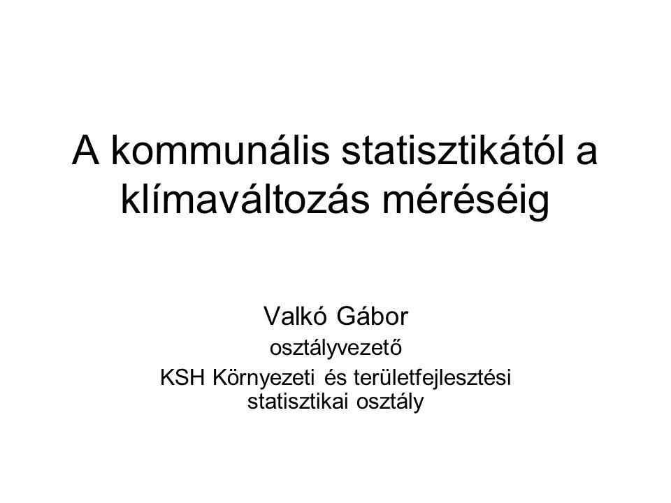 A kommunális statisztikától a klímaváltozás méréséig Valkó Gábor osztályvezető KSH Környezeti és területfejlesztési statisztikai osztály