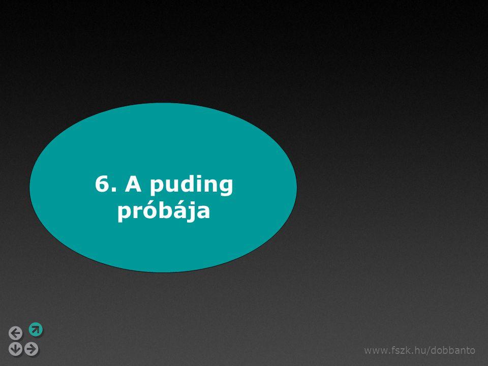 www.fszk.hu/dobbanto 6. A puding próbája