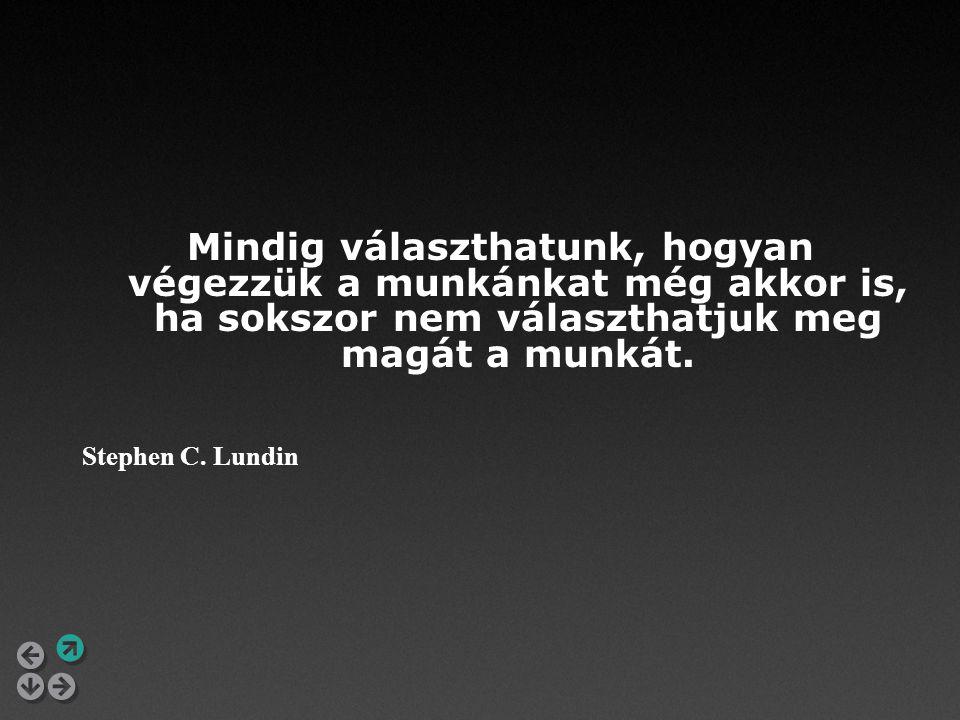 Mindig választhatunk, hogyan végezzük a munkánkat még akkor is, ha sokszor nem választhatjuk meg magát a munkát. Stephen C. Lundin