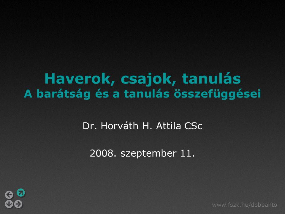 www.fszk.hu/dobbanto Haverok, csajok, tanulás A barátság és a tanulás összefüggései Dr. Horváth H. Attila CSc 2008. szeptember 11.