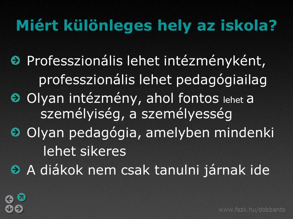 www.fszk.hu/dobbanto Miért különleges hely az iskola? Professzionális lehet intézményként, professzionális lehet pedagógiailag Olyan intézmény, ahol f
