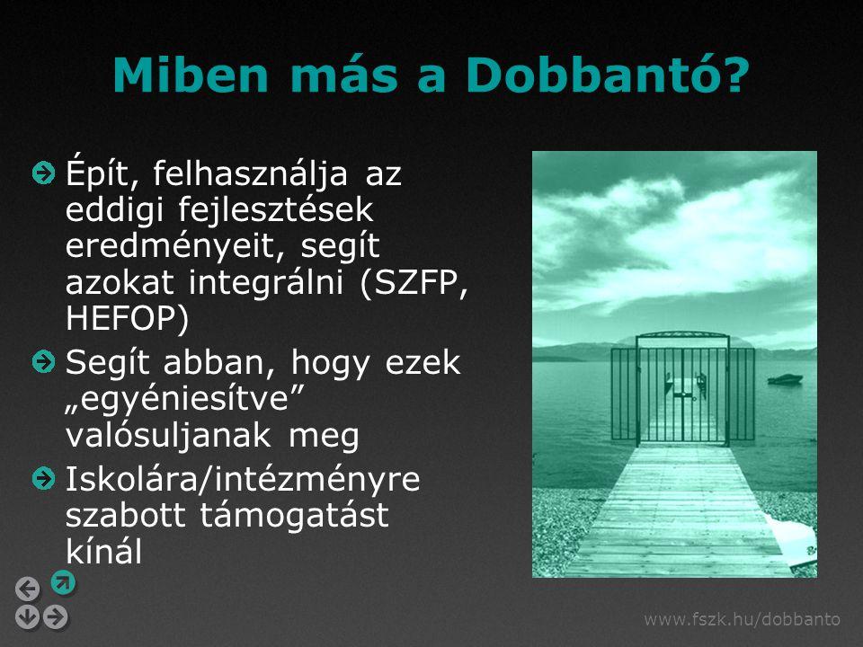 www.fszk.hu/dobbanto Miben más a Dobbantó? Épít, felhasználja az eddigi fejlesztések eredményeit, segít azokat integrálni (SZFP, HEFOP) Segít abban, h
