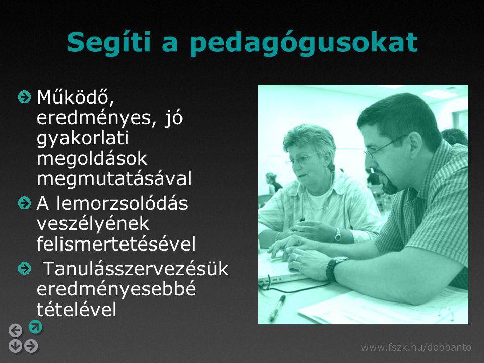 www.fszk.hu/dobbanto Segíti a pedagógusokat Működő, eredményes, jó gyakorlati megoldások megmutatásával A lemorzsolódás veszélyének felismertetésével Tanulásszervezésük eredményesebbé tételével