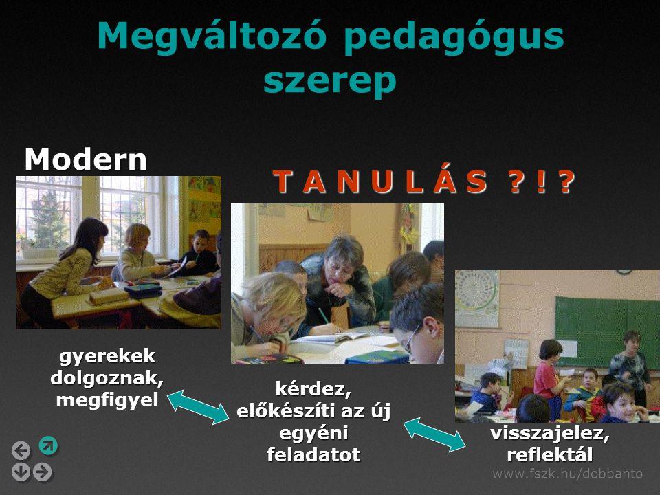 www.fszk.hu/dobbanto Megváltozó pedagógus szerep Modern gyerekek dolgoznak, gyerekek dolgoznak, megfigyel kérdez, előkészíti az új egyéni feladatot visszajelez, reflektál T A N U L Á S .