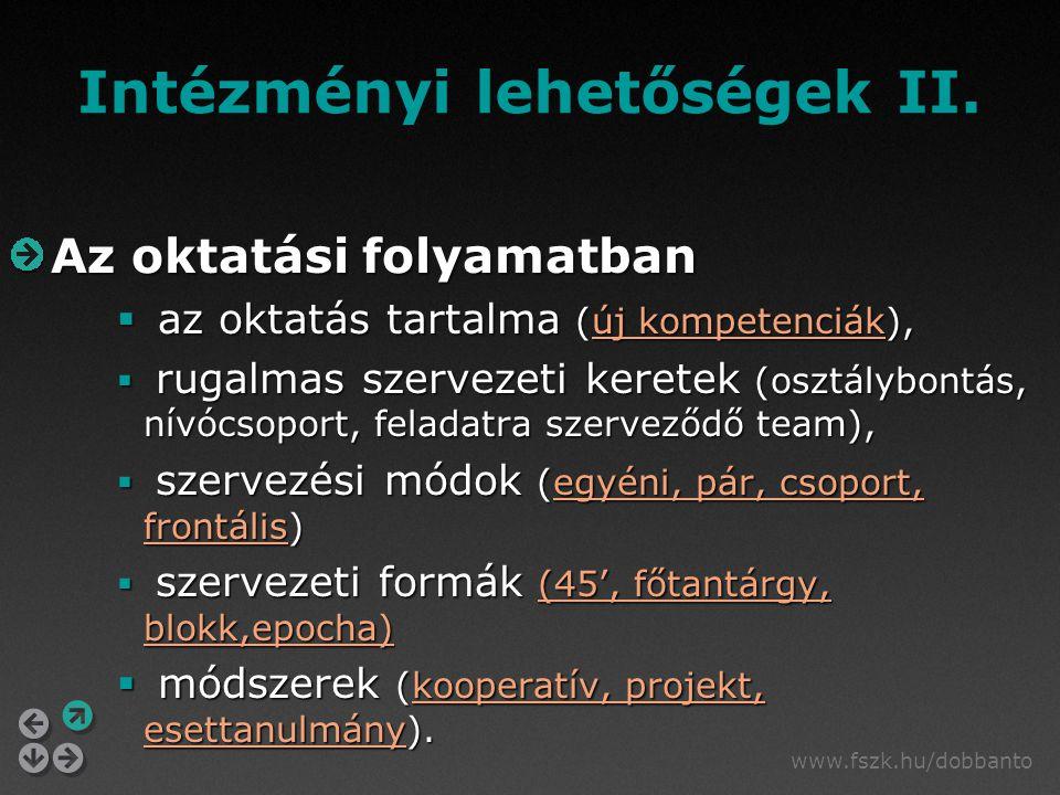 www.fszk.hu/dobbanto Az oktatási folyamatban  az oktatás tartalma (új kompetenciák), új kompetenciákúj kompetenciák  rugalmas szervezeti keretek (osztálybontás, nívócsoport, feladatra szerveződő team),  szervezési módok (egyéni, pár, csoport, frontális) egyéni, pár, csoport, frontálisegyéni, pár, csoport, frontális  szervezeti formák (45', főtantárgy, blokk,epocha) (45', főtantárgy, blokk,epocha)(45', főtantárgy, blokk,epocha)  módszerek (kooperatív, projekt, esettanulmány).
