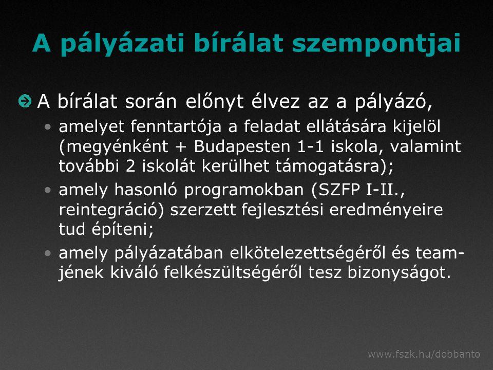 www.fszk.hu/dobbanto A pályázati bírálat szempontjai A bírálat során előnyt élvez az a pályázó, amelyet fenntartója a feladat ellátására kijelöl (megyénként + Budapesten 1-1 iskola, valamint további 2 iskolát kerülhet támogatásra); amely hasonló programokban (SZFP I-II., reintegráció) szerzett fejlesztési eredményeire tud építeni; amely pályázatában elkötelezettségéről és team- jének kiváló felkészültségéről tesz bizonyságot.