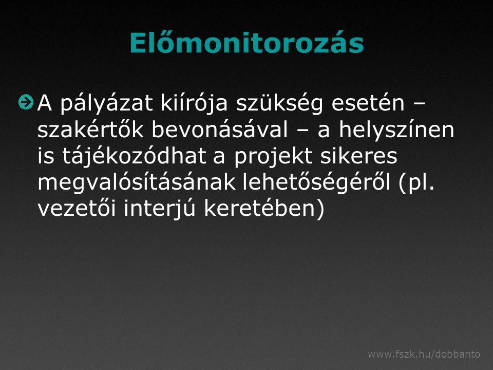 www.fszk.hu/dobbanto Előmonitorozás A pályázat kiírója szükség esetén – szakértők bevonásával – a helyszínen is tájékozódhat a projekt sikeres megvalósításának lehetőségéről (pl.