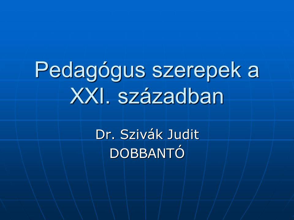 Pedagógus szerepek a XXI. században Dr. Szivák Judit DOBBANTÓ