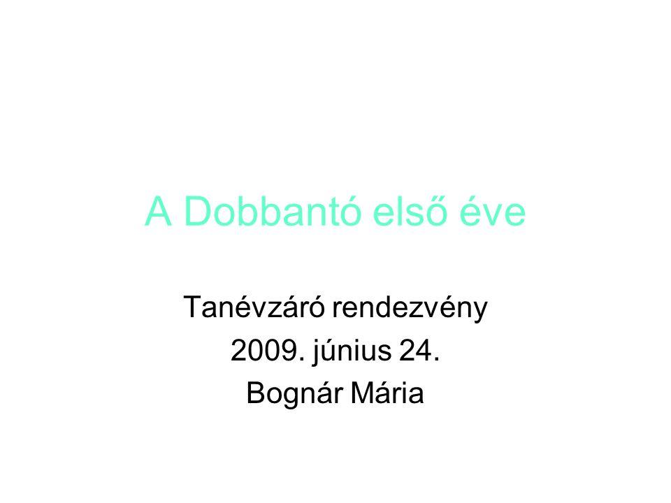 A Dobbantó első éve Tanévzáró rendezvény 2009. június 24. Bognár Mária
