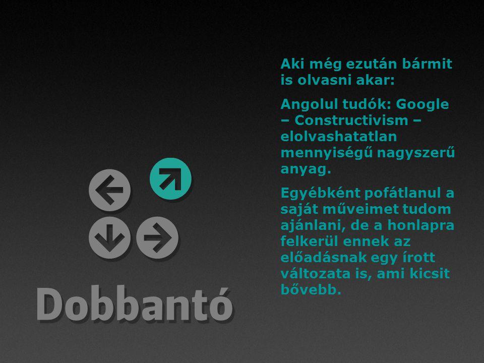 Aki még ezután bármit is olvasni akar: Angolul tudók: Google – Constructivism – elolvashatatlan mennyiségű nagyszerű anyag.