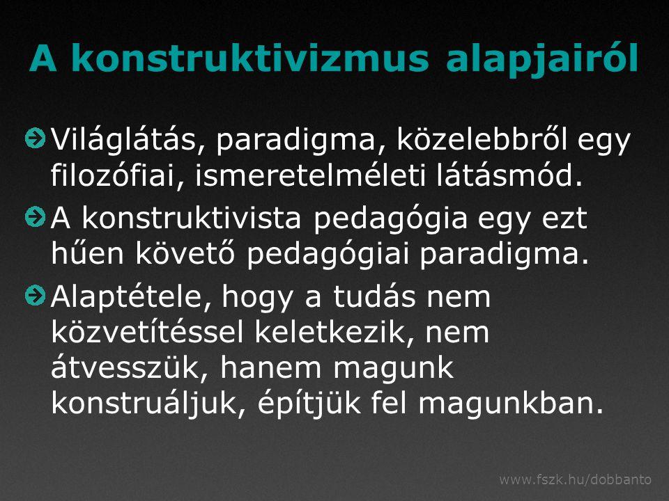 www.fszk.hu/dobbanto A konstruktivizmus alapjairól Világlátás, paradigma, közelebbről egy filozófiai, ismeretelméleti látásmód.