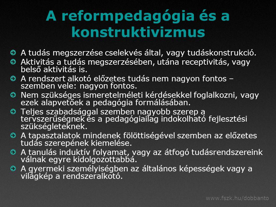 www.fszk.hu/dobbanto A reformpedagógia és a konstruktivizmus A tudás megszerzése cselekvés által, vagy tudáskonstrukció.