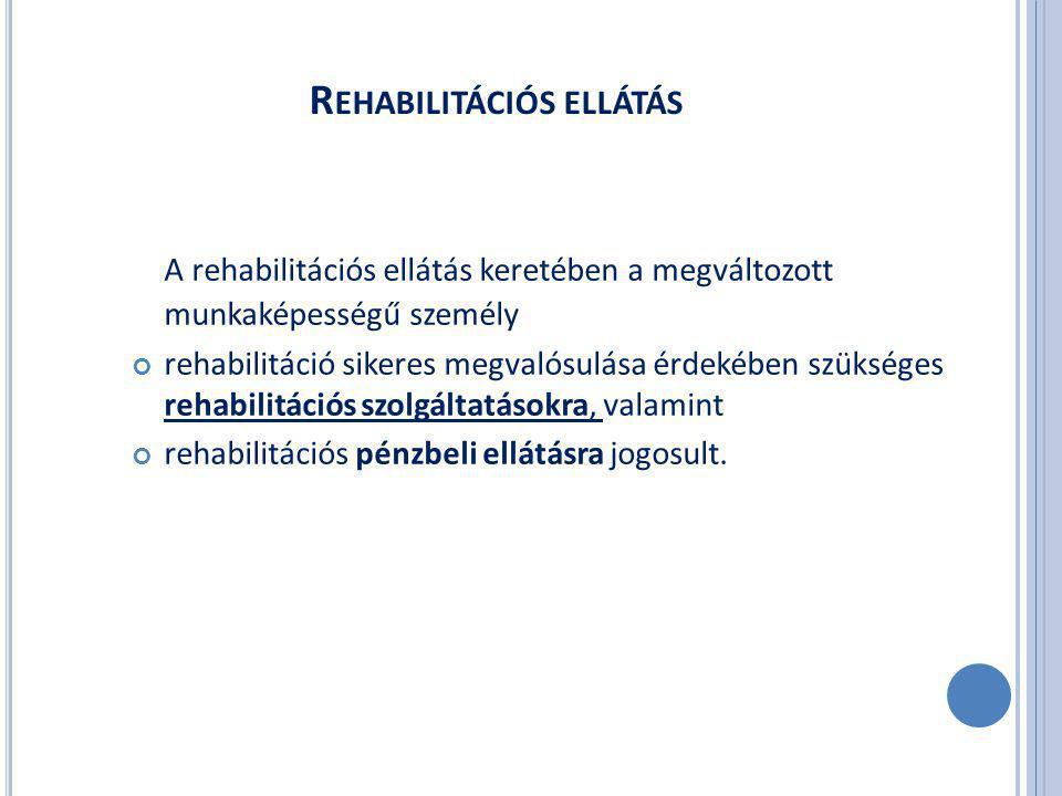 R EHABILITÁCIÓS ELLÁTÁS A rehabilitációs ellátás keretében a megváltozott munkaképességű személy rehabilitáció sikeres megvalósulása érdekében szükséges rehabilitációs szolgáltatásokra, valamint rehabilitációs pénzbeli ellátásra jogosult.