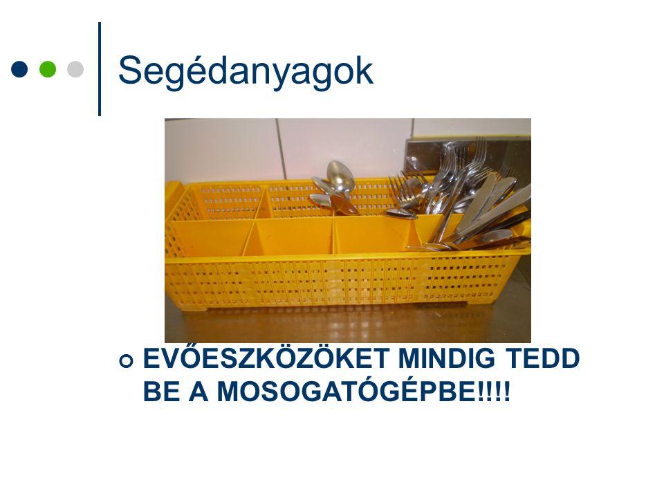 Segédanyagok EVŐESZKÖZÖKET MINDIG TEDD BE A MOSOGATÓGÉPBE!!!!