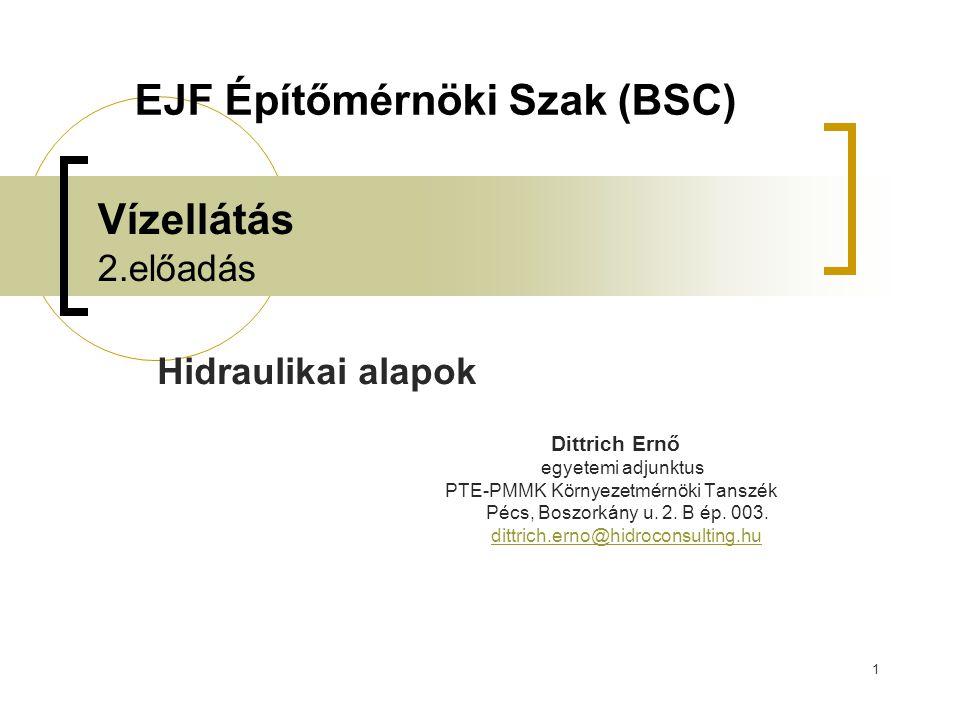 1 Vízellátás 2.előadás Hidraulikai alapok Dittrich Ernő egyetemi adjunktus PTE-PMMK Környezetmérnöki Tanszék Pécs, Boszorkány u.