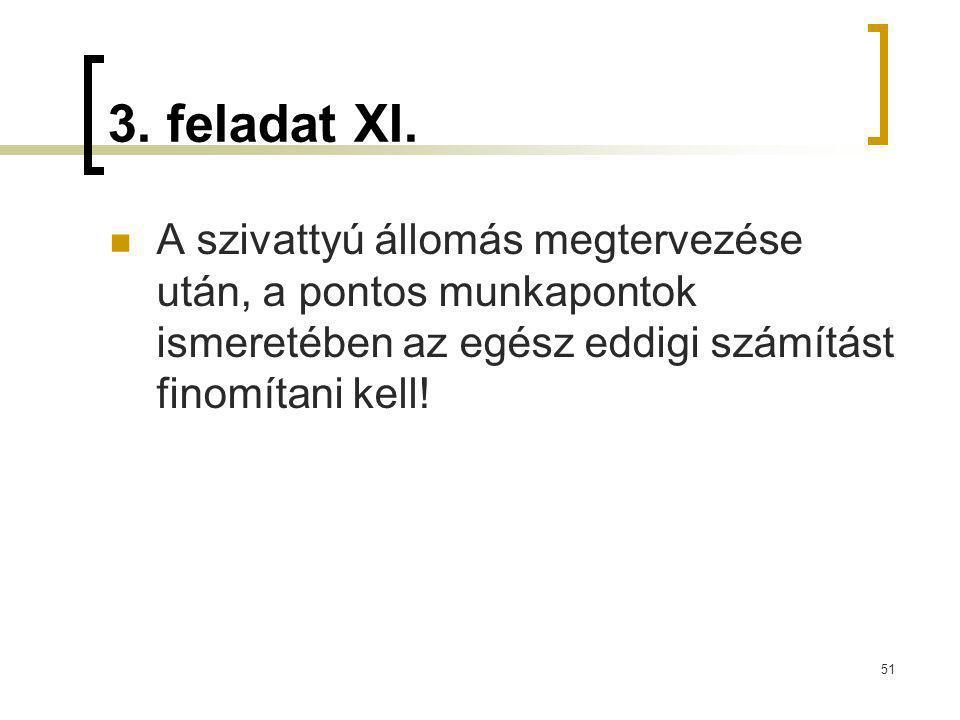3. feladat XI. A szivattyú állomás megtervezése után, a pontos munkapontok ismeretében az egész eddigi számítást finomítani kell! 51