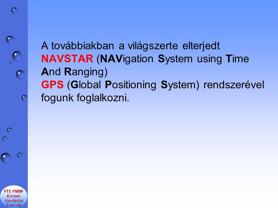 A továbbiakban a világszerte elterjedt NAVSTAR (NAVigation System using Time And Ranging) GPS (Global Positioning System) rendszerével fogunk foglalko