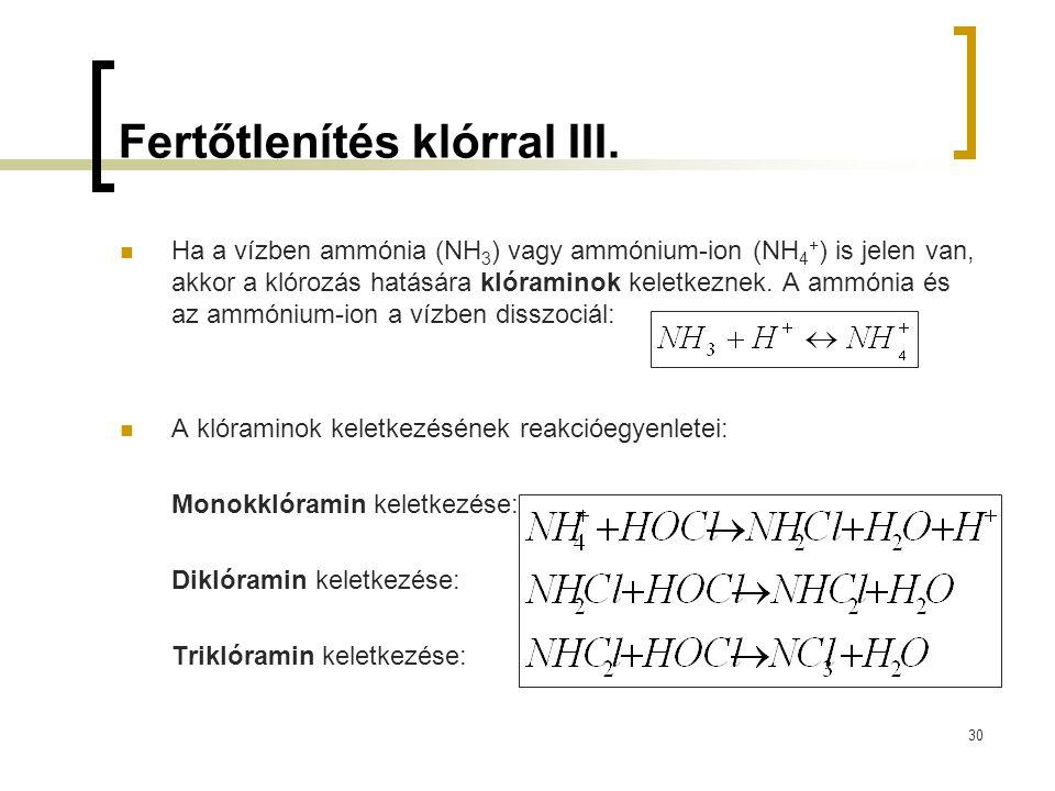 30 Fertőtlenítés klórral III. Ha a vízben ammónia (NH 3 ) vagy ammónium-ion (NH 4 + ) is jelen van, akkor a klórozás hatására klóraminok keletkeznek.