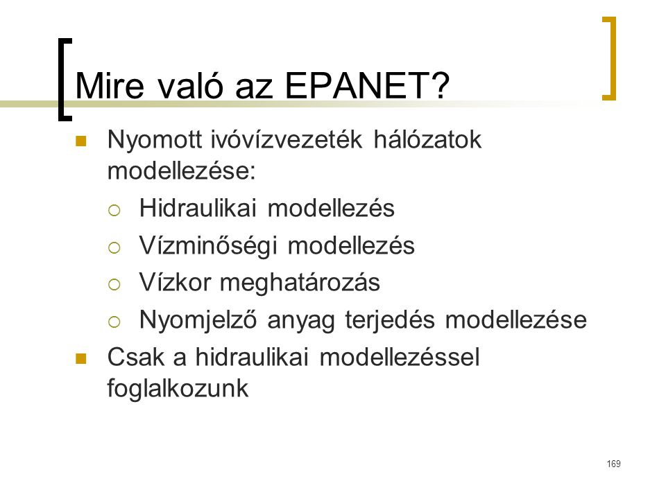 Mire való az EPANET? Nyomott ivóvízvezeték hálózatok modellezése:  Hidraulikai modellezés  Vízminőségi modellezés  Vízkor meghatározás  Nyomjelző