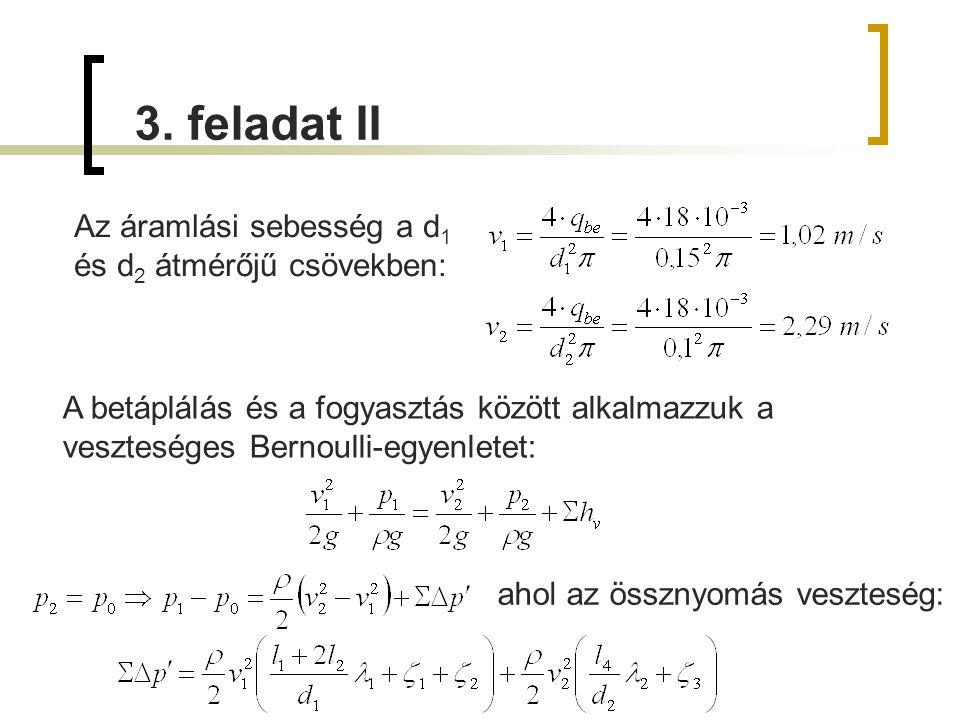 3. feladat II Az áramlási sebesség a d 1 és d 2 átmérőjű csövekben: A betáplálás és a fogyasztás között alkalmazzuk a veszteséges Bernoulli-egyenletet