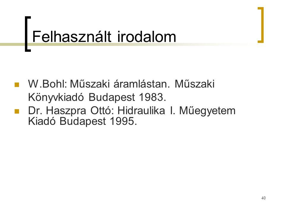 40 Felhasznált irodalom W.Bohl: Műszaki áramlástan. Műszaki Könyvkiadó Budapest 1983. Dr. Haszpra Ottó: Hidraulika I. Műegyetem Kiadó Budapest 1995.