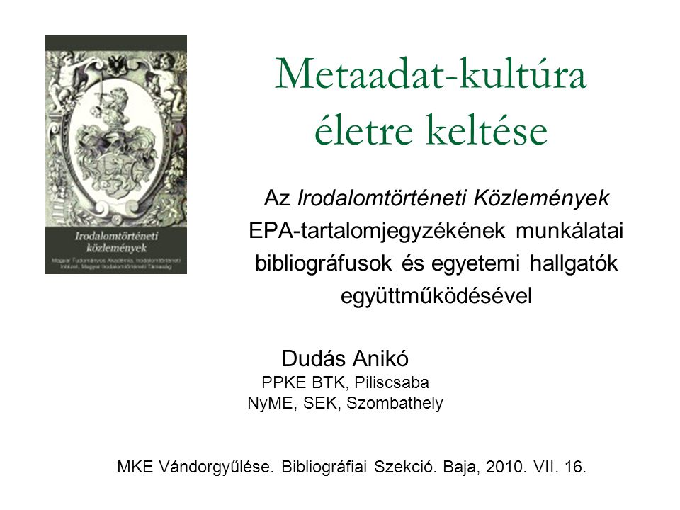 Metaadat-kultúra életre keltése Az Irodalomtörténeti Közlemények EPA-tartalomjegyzékének munkálatai bibliográfusok és egyetemi hallgatók együttműködésével Dudás Anikó PPKE BTK, Piliscsaba NyME, SEK, Szombathely MKE Vándorgyűlése.