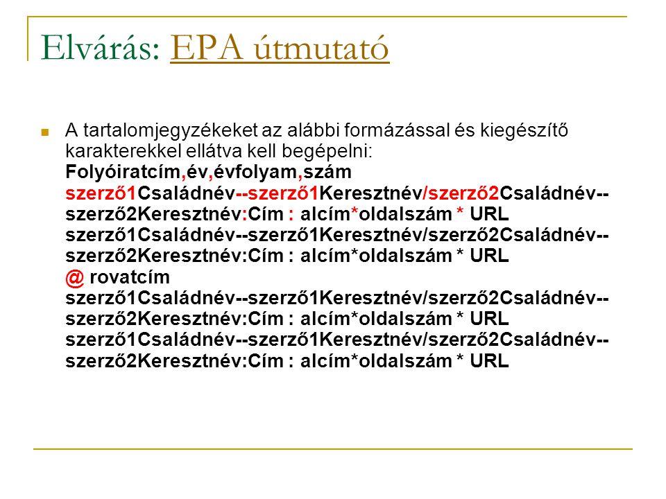 Elvárás: EPA útmutatóEPA útmutató A tartalomjegyzékeket az alábbi formázással és kiegészítő karakterekkel ellátva kell begépelni: Folyóiratcím,év,évfolyam,szám szerző1Családnév--szerző1Keresztnév/szerző2Családnév-- szerző2Keresztnév:Cím : alcím*oldalszám * URL szerző1Családnév--szerző1Keresztnév/szerző2Családnév-- szerző2Keresztnév:Cím : alcím*oldalszám * URL @ rovatcím szerző1Családnév--szerző1Keresztnév/szerző2Családnév-- szerző2Keresztnév:Cím : alcím*oldalszám * URL szerző1Családnév--szerző1Keresztnév/szerző2Családnév-- szerző2Keresztnév:Cím : alcím*oldalszám * URL
