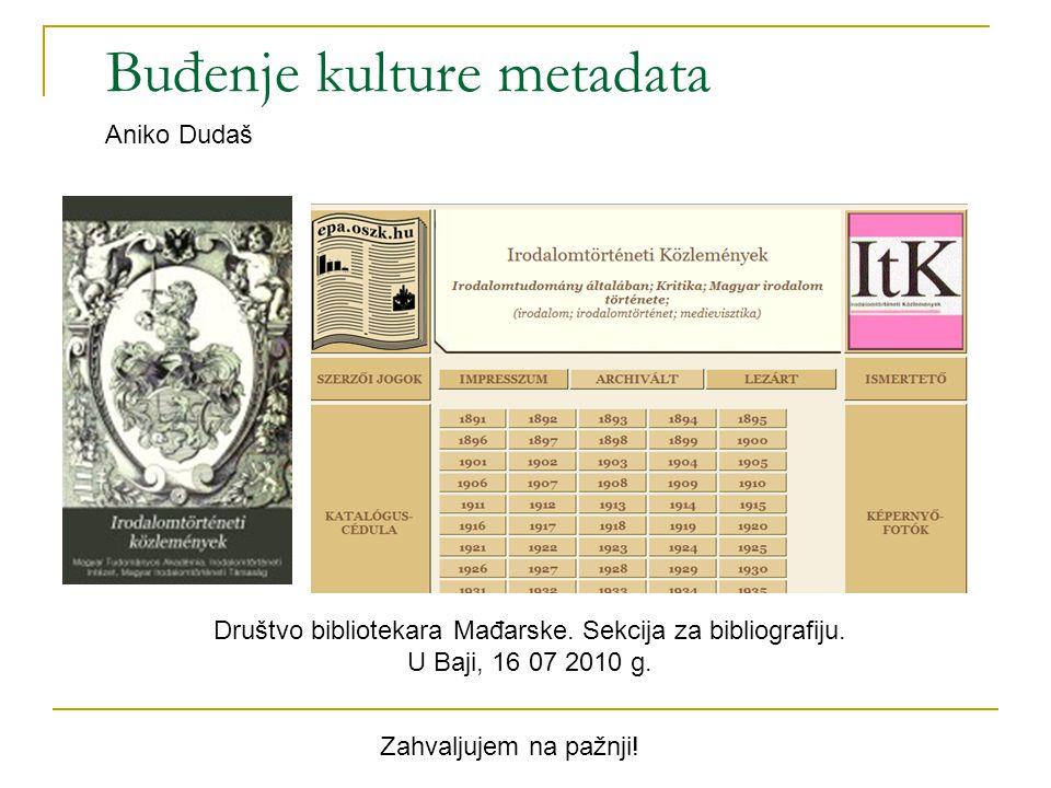 Buđenje kulture metadata Aniko Dudaš Društvo bibliotekara Mađarske. Sekcija za bibliografiju. U Baji, 16 07 2010 g. Zahvaljujem na pažnji!