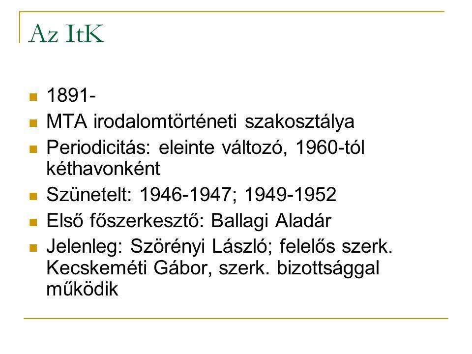 Az ItK 1891- MTA irodalomtörténeti szakosztálya Periodicitás: eleinte változó, 1960-tól kéthavonként Szünetelt: 1946-1947; 1949-1952 Első főszerkesztő: Ballagi Aladár Jelenleg: Szörényi László; felelős szerk.
