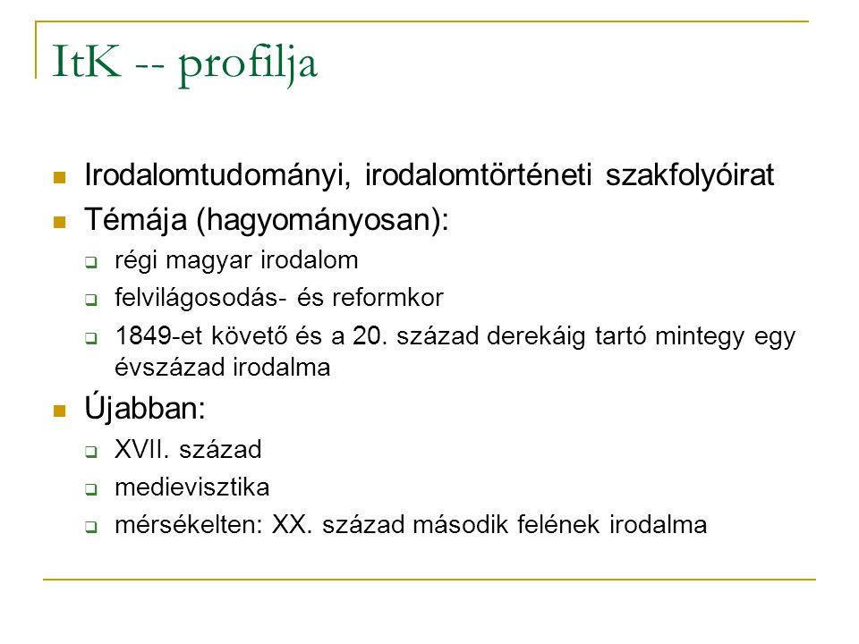 ItK -- profilja Irodalomtudományi, irodalomtörténeti szakfolyóirat Témája (hagyományosan):  régi magyar irodalom  felvilágosodás- és reformkor  184