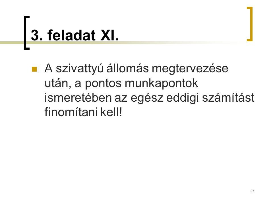 3. feladat XI. A szivattyú állomás megtervezése után, a pontos munkapontok ismeretében az egész eddigi számítást finomítani kell! 58