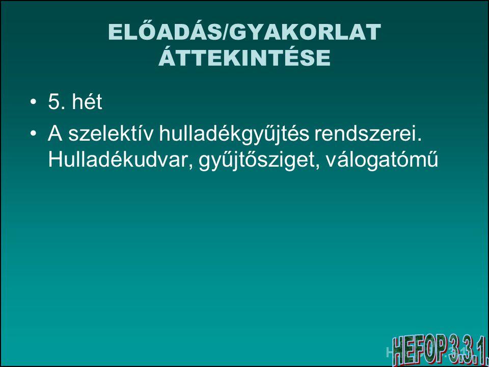 HEFOP 3.3.1. ELŐADÁS/GYAKORLAT ÁTTEKINTÉSE 5. hét A szelektív hulladékgyűjtés rendszerei.