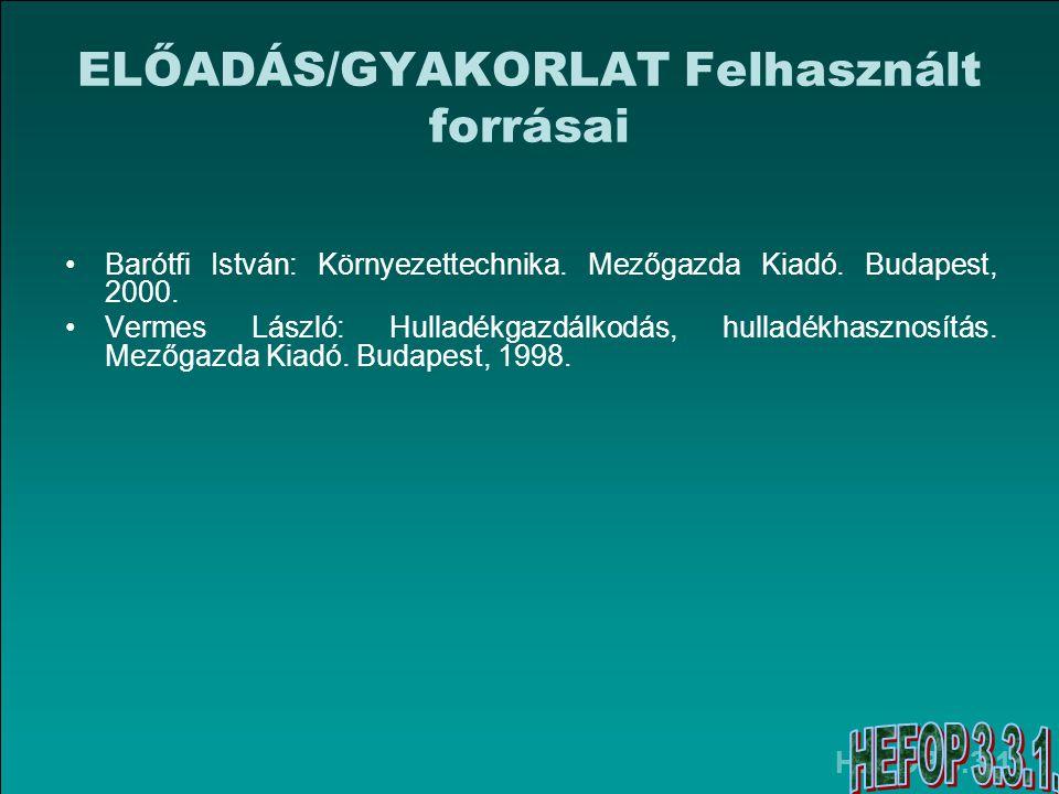 HEFOP 3.3.1. ELŐADÁS/GYAKORLAT Felhasznált forrásai Barótfi István: Környezettechnika. Mezőgazda Kiadó. Budapest, 2000. Vermes László: Hulladékgazdálk