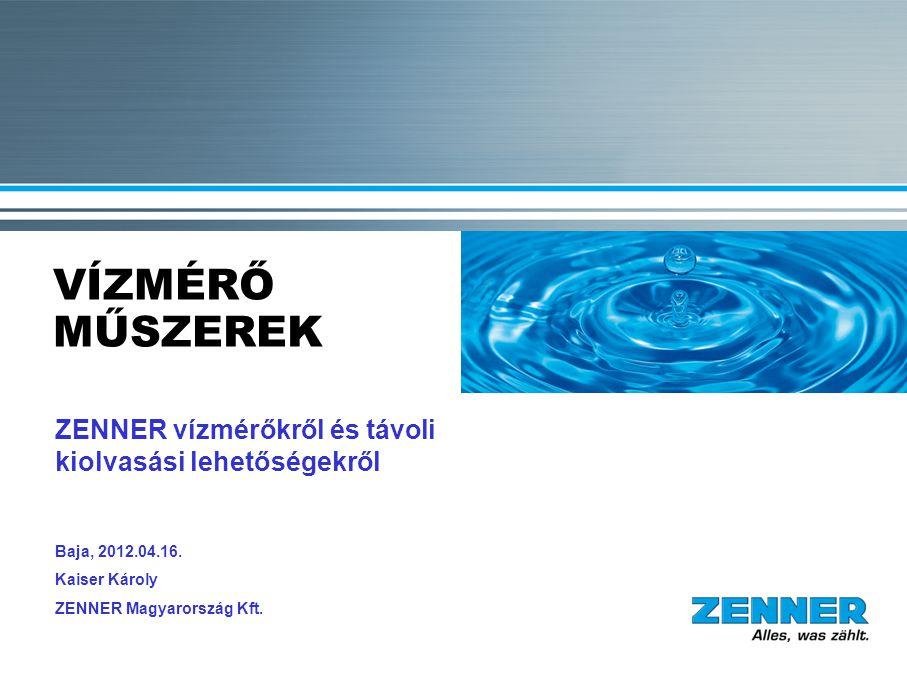 VÍZMÉRŐ MŰSZEREK ZENNER vízmérőkről és távoli kiolvasási lehetőségekről Baja, 2012.04.16. Kaiser Károly ZENNER Magyarország Kft.