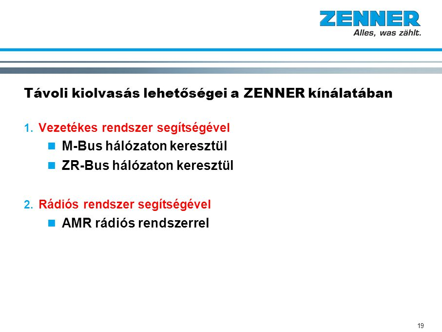 19 Távoli kiolvasás lehetőségei a ZENNER kínálatában 1. Vezetékes rendszer segítségével M-Bus hálózaton keresztül ZR-Bus hálózaton keresztül 2. Rádiós