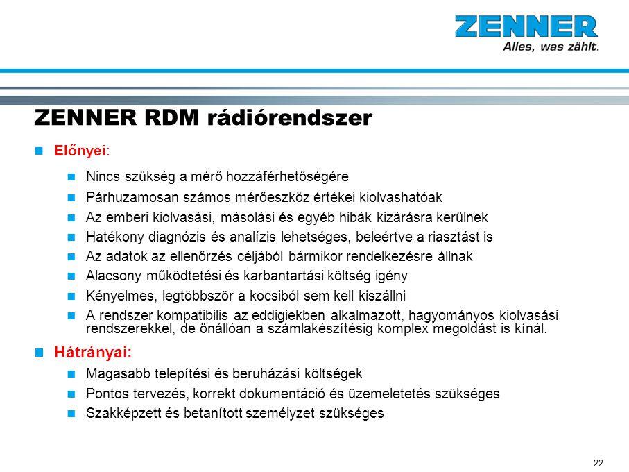 22 ZENNER RDM rádiórendszer Előnyei: Nincs szükség a mérő hozzáférhetőségére Párhuzamosan számos mérőeszköz értékei kiolvashatóak Az emberi kiolvasási