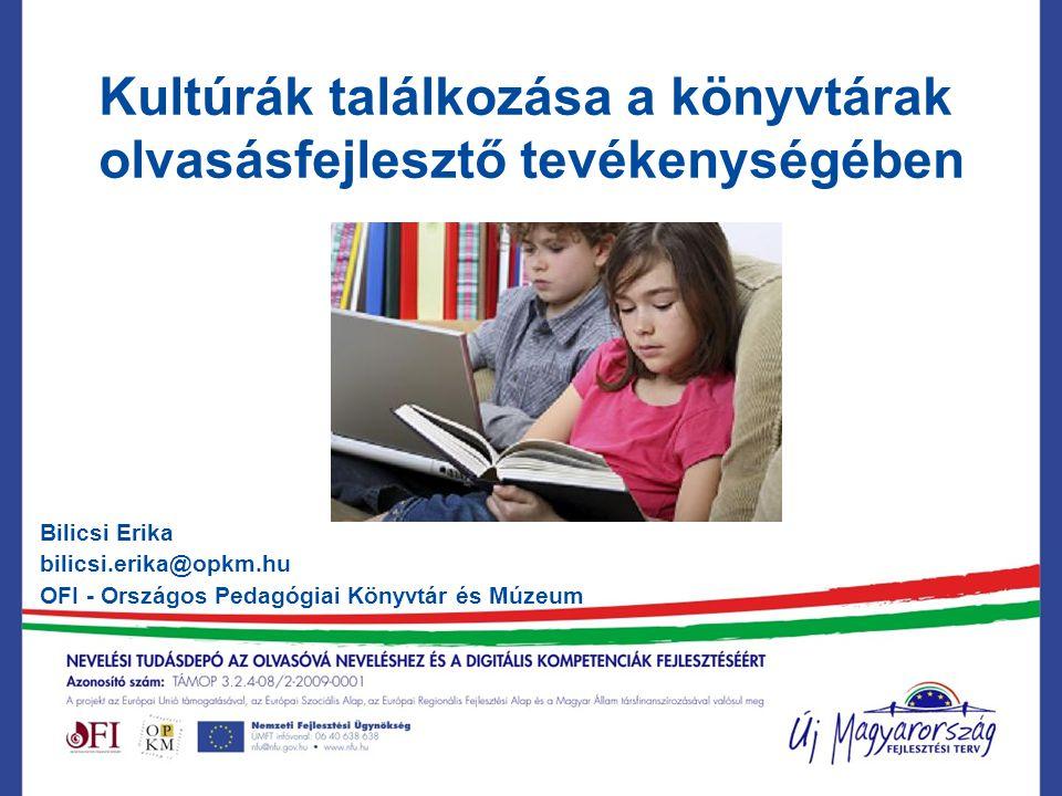 Kultúrák találkozása a könyvtárak olvasásfejlesztő tevékenységében Bilicsi Erika bilicsi.erika@opkm.hu OFI - Országos Pedagógiai Könyvtár és Múzeum