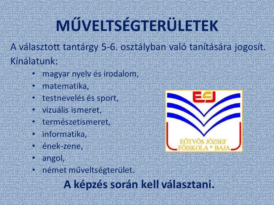 MŰVELTSÉGTERÜLETEK A választott tantárgy 5-6. osztályban való tanítására jogosít. Kínálatunk: magyar nyelv és irodalom, matematika, testnevelés és spo